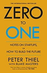Zero to One: Notes On Start Ups, Or How To Build The Future - by Peter Thiel