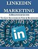 LINKEDIN MARKETING: A BEGINNER GUIDE TO GET SUCCESS IN YOUR BUSINESS (SOCIAL MEDIA MARKETING Book 3) (English Edition)