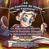 Los Cuentos de Hadas de Fasieland - 10: La Magia de la Batalla con el Malvado Dragón y la Conquista del Corazón de Astra: Volume 10