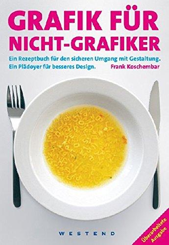 Grafik für Nicht-Grafiker: Ein Rezeptbuch für den sicheren Umgang mit Gestaltung. Ein Plädoyer für besseres Design