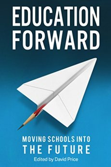 Education Forward: Moving Schools into the Future by [Price, David, Claxton, Guy , Stevenson, Mark , Hannon, Valerie , Waters, Mick , Roberts, Hywel, Kidd, Debra , Morrison McGill, Ross, Barwell, Claudia , Robinson, Liz, Madeleine Holt, John Rees, Henry Stewart, Jim Knight, Neil Roskilly, David Jackson]