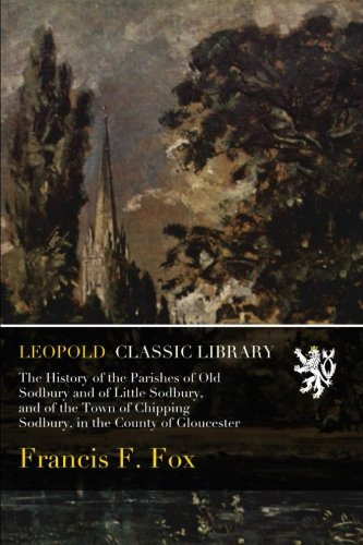 The History of the Parishes of Old Sodbury and of Little Sodbury, and of the Town of Chipping Sodbury, in the County of Gloucester