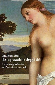 Lo specchio degli dèi: La mitologia classica nell'arte rinascimentale (La biblioteca Vol. 13) di [Bull, Malcolm]