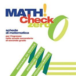 Math! check 0. Per l'ingresso nella scuola secondaria di secondo grado. Per le Scuole superior