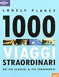 1000 viaggi straordinari dai più classici ai più stravaganti. Ediz. illustrata