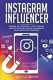 Instagram Influencer: La guida definitiva per creare un profilo di successo, aumentare i propri follower e guadagnare grazie all'Influencer Marketing