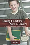 Raising Leaders, Not Followers: A Biblical Approach to Leadership Education (Christian Leadersip)