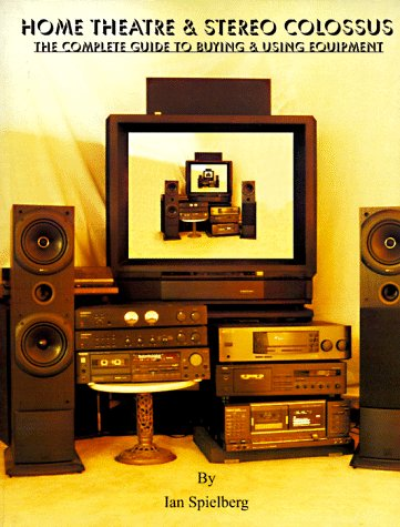 Home Theatre & Stereo Colossus: The Complete Guide to Buying & Using Equipment