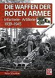 Die Waffen der Roten Armee: Infanterie - Artillerie 1939-1945