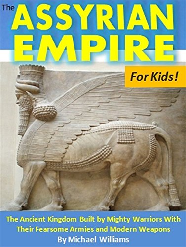 The Assyrian Empire For Kids!: The Ancient Kingdom Built by Mighty Warriors With Their Fearsome Armi