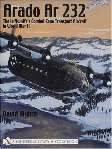 Arado Ar 232:: The Luftwaffe's Combat Zone Transport Aircraft in World War II (Schiffer Military History)