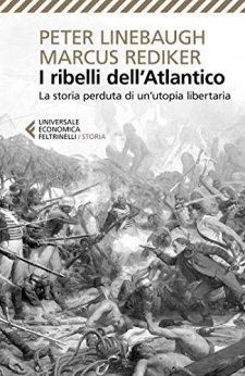I ribelli dell'Atlantico: La storia perduta di un'Utopia libertaria di [Rediker, Marcus, Linebaugh, Peter]