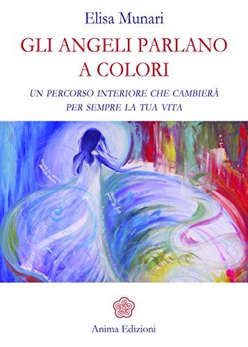 Gli Angeli parlano a colori: Un percorso interiore che cambierà per sempre la tua vita