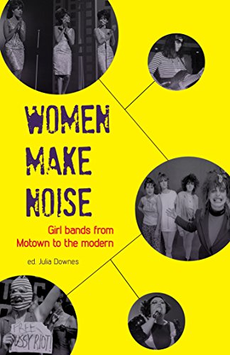 Women Make Noise: Girl Bands from Motown to the Modern by [Yeulet, Victoria, Keenan, Elizabeth, Timonen, Sini, Parsons, Jackie, Withers, Deborah, Bradley, Jane, Jones, Rhian, Beynon, Bryony, Ruazier, Val, Dougher, Sarah]