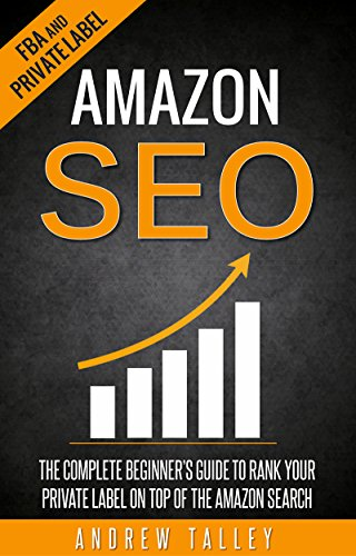 Amazon SEO: The Complete Beginner's Guide to Rank Your Private Label on Top of the Amazon Search (FBA, Private Label, Amazon Ranking Optimization, E-Commerce SEO Book 1) (English Edition) de [Talley, Andrew]