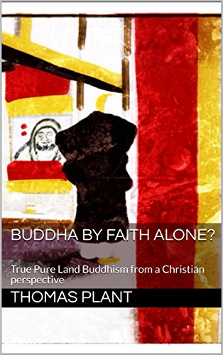 Buddha by Faith Alone?: True Pure Land Buddhism from a Christian perspective (Comparative Theology Essays Book 1) by [Plant, Thomas]