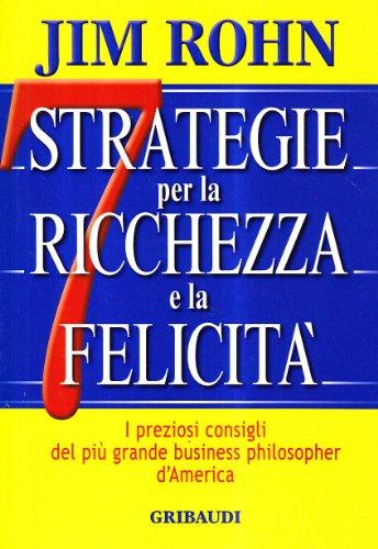 Sette strategie per la ricchezza e la felicità. I preziosi consigli del più grande business...