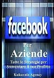 Facebook per Aziende: Tutte le strategie e trucchi per aumentare il tuo profitto con facebook