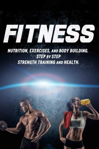 Fitness: Nutrition, Exercises, and Body Building. Step By Step Strength Training and Health: Volume 1 (Health Series)