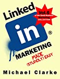 LinkedIn Marketing Made (Stupidly) Easy   How to Achieve Business LinkedIn Awesomeness: (Vol. 6 of the Small Business Marketing Collection) (English Edition)