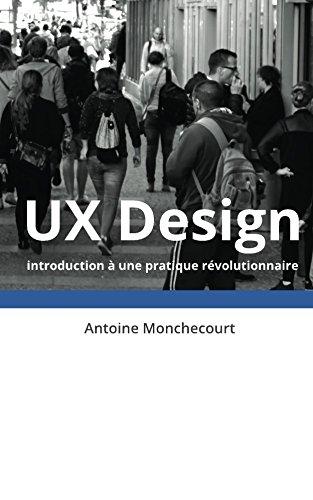 UX Design: introduction a une pratique revolutionnaire (Introduction a l'UX Design t. 1)