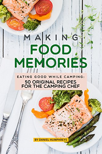 Making Food Memories: Eating Good While Camping: 50 Original Recipes for the Camping Chef