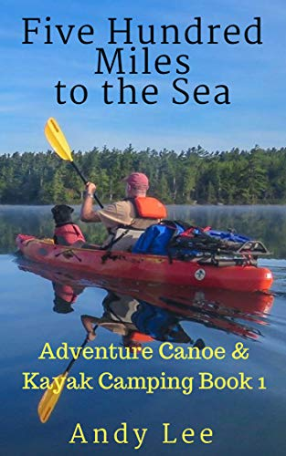 Five Hundred Miles to the Sea: Adventure Canoe and Kayak Camping Book 1