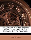 Rigoletto: Novela Basada En El Drama De Victor Hugo El Rey Se Divierte...