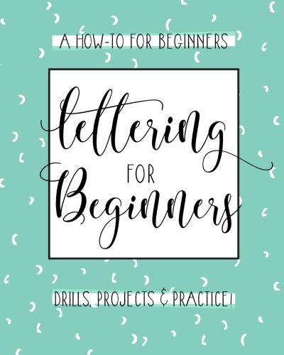 Lettering For Beginners: A Creative Lettering How To Guide With Alphabet Guides, Projects And...