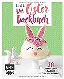 Ei, ei, ei - Das Oster-Backbuch: 30 Rezepte zum Backen und Genießen