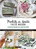 Produits de beauté faits maison: 20 recettes naturelles à faire soi-même
