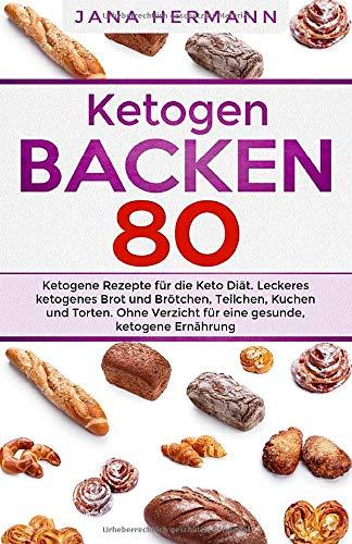 KETOGEN BACKEN: 80 ketogene Rezepte für die Keto Diät. Leckeres ketogenes Brot und Brötchen, Teilchen, Kuchen und Torten. Ohne Verzicht für eine gesunde, ketogene Ernährung. (Keto Buch, Band 1)