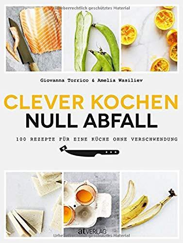 Clever kochen - null Abfall: 100 Rezepte für eine Küche ohne Verschwendung