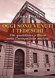 Oggi sono venuti i tedeschi: Vita quotidiana a Roma sotto l'occupazione nazista. 10 settembre 1943 – 4 giugno 1944