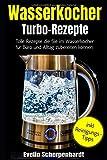 Wasserkocher Turbo-Rezepte: Tolle Rezepte die Sie im Wasserkocher für Büro und Alltag zubereiten können