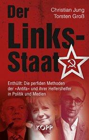 Der Links-Staat: Enthüllt: Die perfiden Methoden der »Antifa« und ihrer Helfershelfer in Politik und Medien von [Jung, Christian, Groß, Torsten]