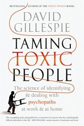 Taming Toxic People: The Science of Identifying and Dealing with Psychopaths at Work & at Home by [Gillespie, David]