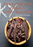 Trockenfleisch einfach selber machen: 100 leckere Rezepte