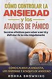 Cómo Controlar la Ansiedad y los Ataques de Pánico: Secretos efectivos para volver a ser tú y disfrutar de la vida relajadamente. Cómo calmar la angustia, los síntomas y los ataques de ansiedad.