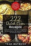 222 Dutch Oven Rezepte: Das große Dutch Oven Kochbuch für die Outdoor Küche. Koche mit deinem Black Pot am Lagerfeuer, am Campingplatz oder zuhause im Garten   inkl. Nährwertangaben