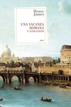Una vacanza romana: e altri scritti di [James, Henry]