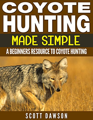 Coyote Hunting Made Simple: A Beginners Resource To Coyote Hunting