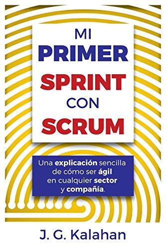 Mi primer Sprint con Scrum: Una explicación sencilla de cómo ser ágil en cualquier sector y compañía de [Kalahan, J. G., Gómez Chalacán, Jhonny]