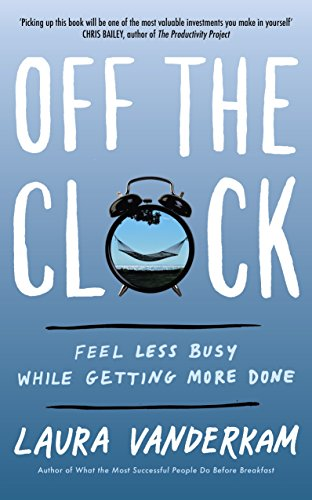 Off the Clock: Feel Less Busy While Getting More Done (English Edition)