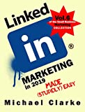LinkedIn Marketing in 2019 Made (Stupidly) Easy | How to Achieve Business LinkedIn Awesomeness: (Vol. 6 of the Small Business Marketing Collection) (English Edition)