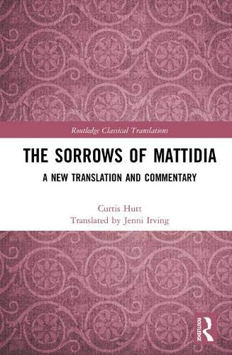 The Sorrows of Mattidia: A New Translation and Commentary (Routledge Classical Translatio)