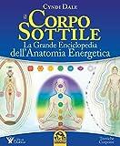 Il corpo sottile. La grande enciclopedia dell'anatomia energetica