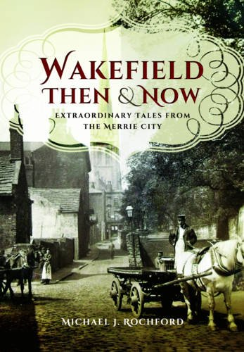Wakefield Then & Now: Extraordinary Tales from the Merrie City