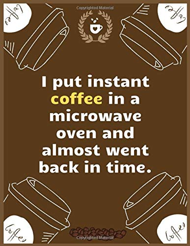I put instant coffee in a microwave oven and almost went back in time: Large Journal To Write In, Coffee Lovers Gifts, - Coffee Roasting Log - Over ... Log Pages - - 8.5x11 Sized - Record Time.