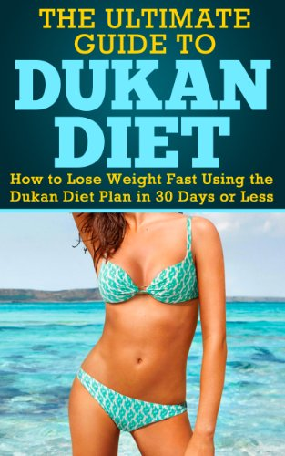 Dukan Diet: The Ultimate Guide to Dukan Diet - How to Lose Weight Fast Using the Dukan Diet Plan in 30 Days or Less (Ducan Diet, Weight Loss Fast, Ducan Diet Plan)
